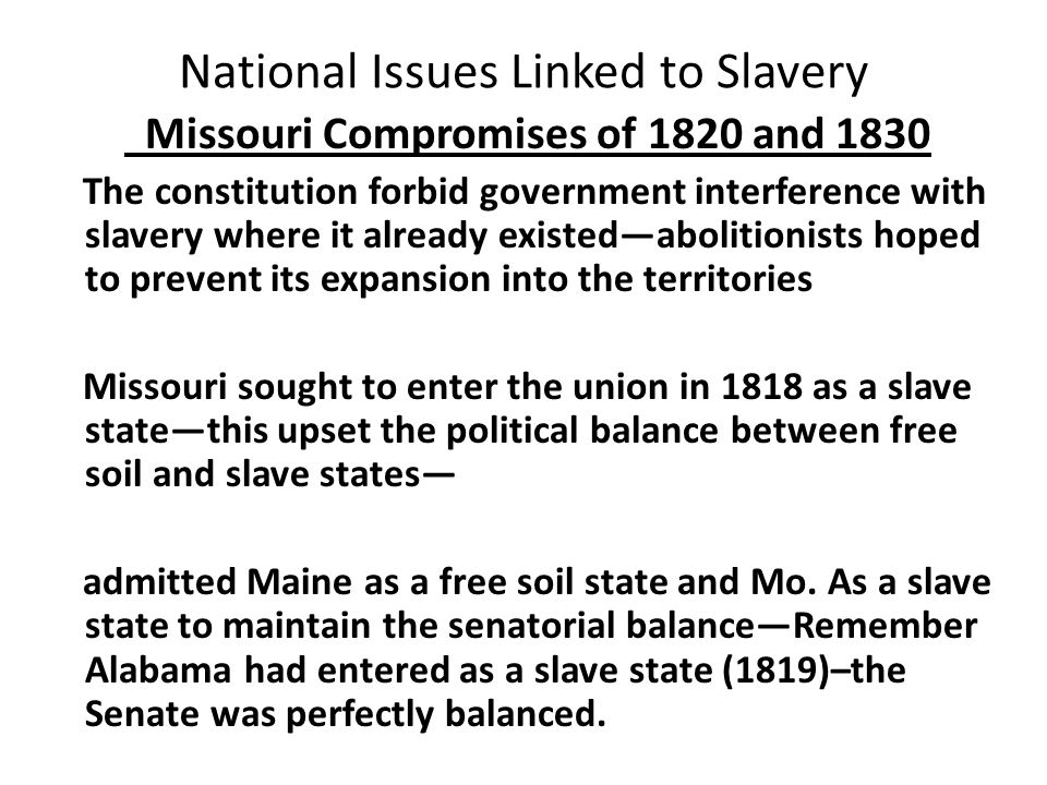 National Issues Linked to Slavery Missouri Compromises of 1820 and 1830 The constitution forbid government interference with slavery where it already existed—abolitionists hoped to prevent its expansion into the territories Missouri sought to enter the union in 1818 as a slave state—this upset the political balance between free soil and slave states— admitted Maine as a free soil state and Mo.