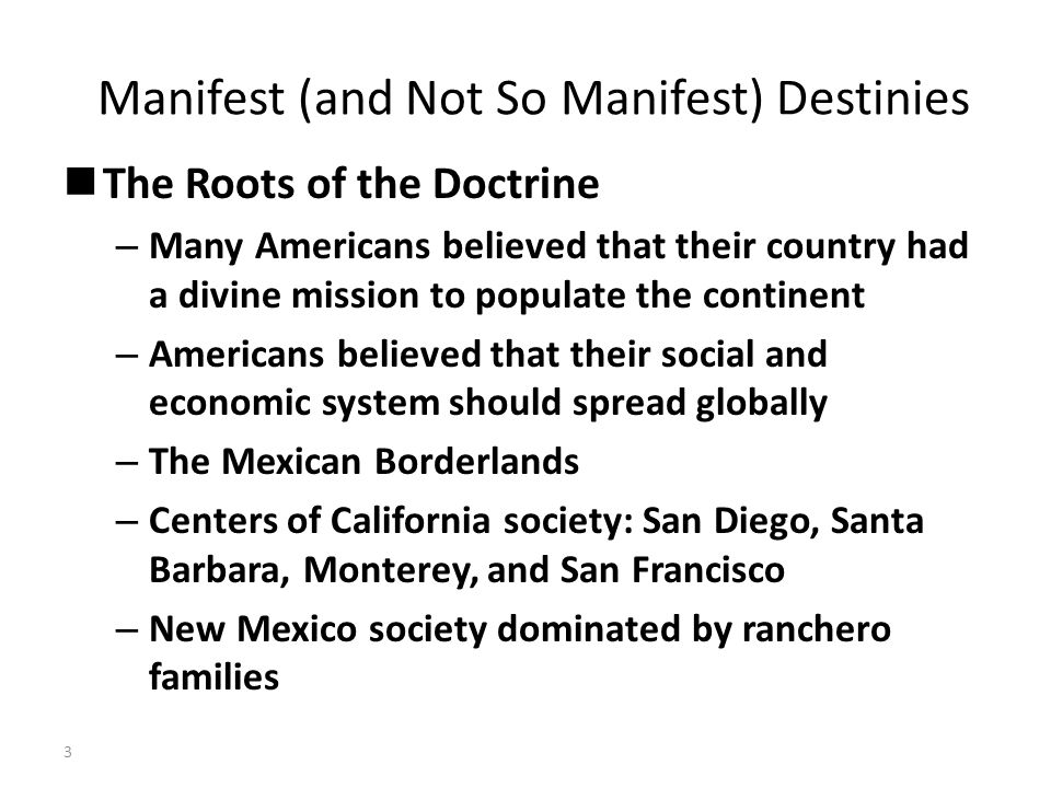Manifest (and Not So Manifest) Destinies The Roots of the Doctrine – Many Americans believed that their country had a divine mission to populate the continent – Americans believed that their social and economic system should spread globally – The Mexican Borderlands – Centers of California society: San Diego, Santa Barbara, Monterey, and San Francisco – New Mexico society dominated by ranchero families 3