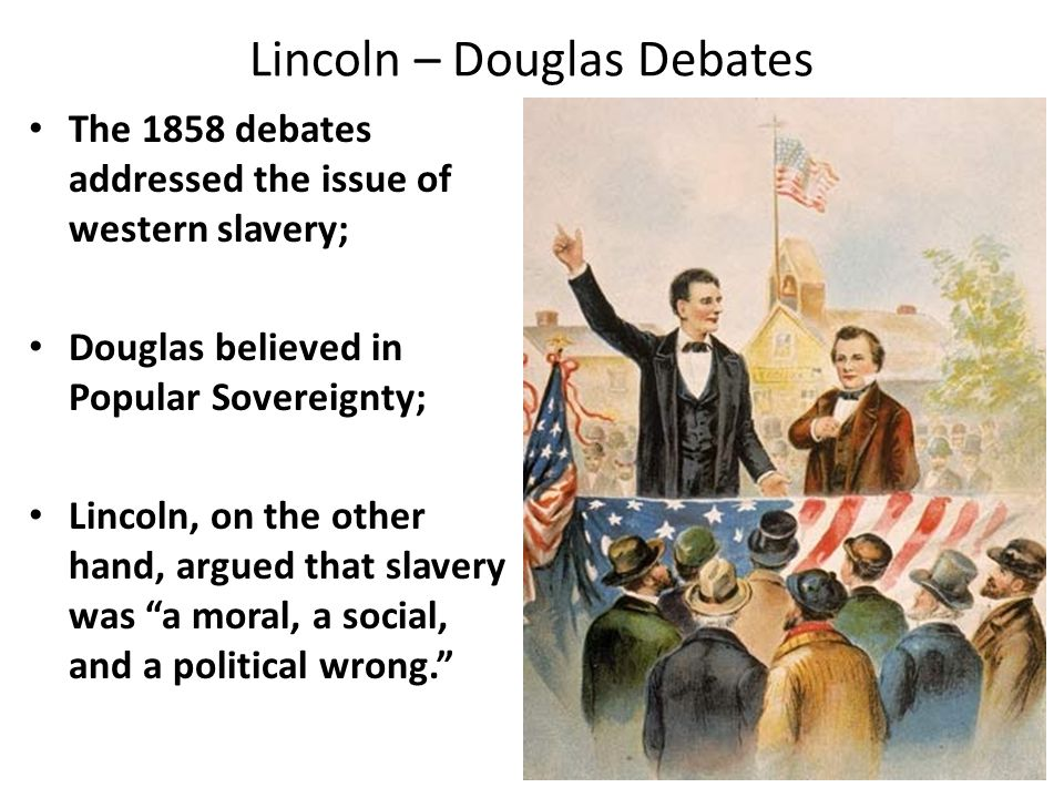 Lincoln – Douglas Debates The 1858 debates addressed the issue of western slavery; Douglas believed in Popular Sovereignty; Lincoln, on the other hand, argued that slavery was a moral, a social, and a political wrong.