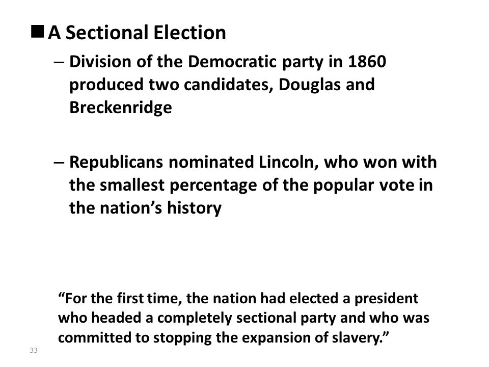 A Sectional Election – Division of the Democratic party in 1860 produced two candidates, Douglas and Breckenridge – Republicans nominated Lincoln, who won with the smallest percentage of the popular vote in the nation's history For the first time, the nation had elected a president who headed a completely sectional party and who was committed to stopping the expansion of slavery. 33