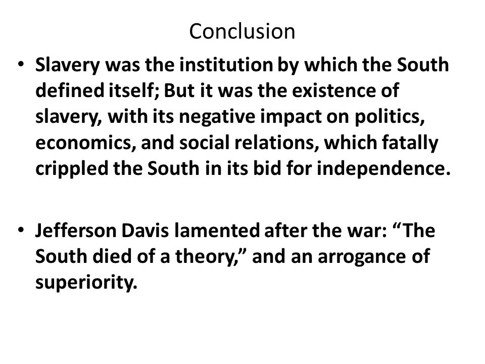 Conclusion Slavery was the institution by which the South defined itself; But it was the existence of slavery, with its negative impact on politics, economics, and social relations, which fatally crippled the South in its bid for independence.