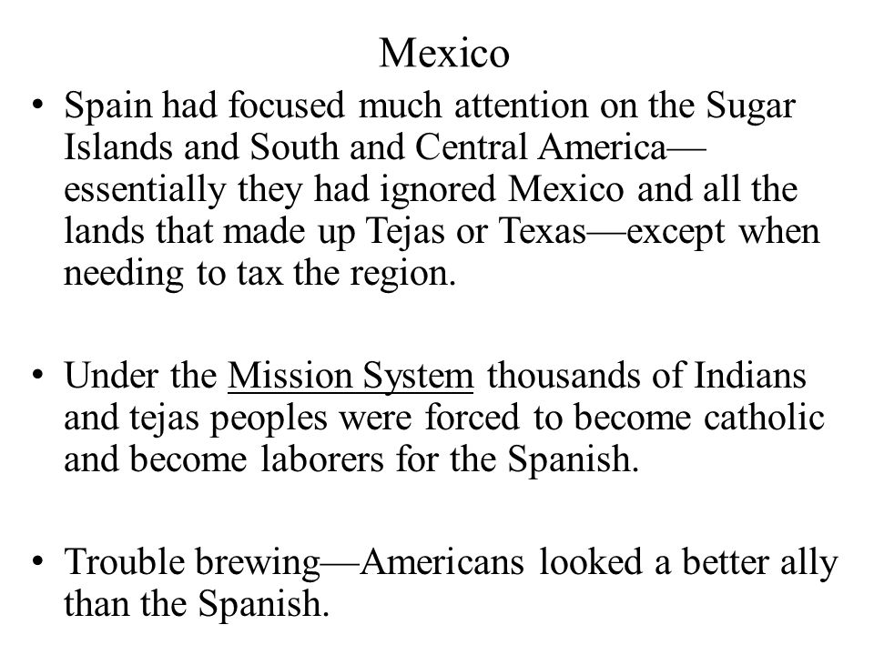Mexico Spain had focused much attention on the Sugar Islands and South and Central America— essentially they had ignored Mexico and all the lands that made up Tejas or Texas—except when needing to tax the region.