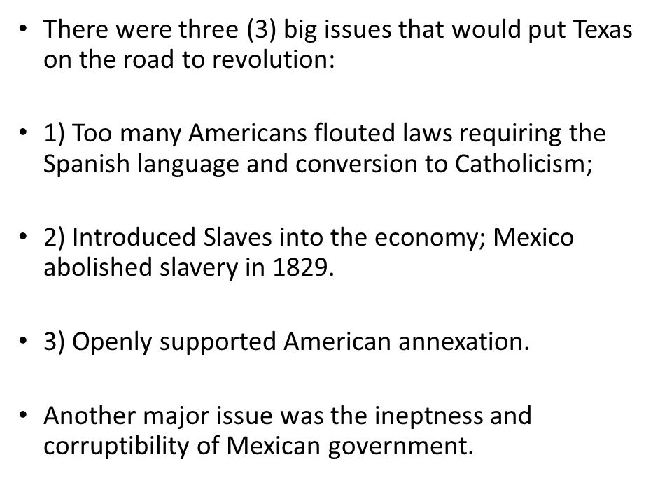There were three (3) big issues that would put Texas on the road to revolution: 1) Too many Americans flouted laws requiring the Spanish language and conversion to Catholicism; 2) Introduced Slaves into the economy; Mexico abolished slavery in 1829.