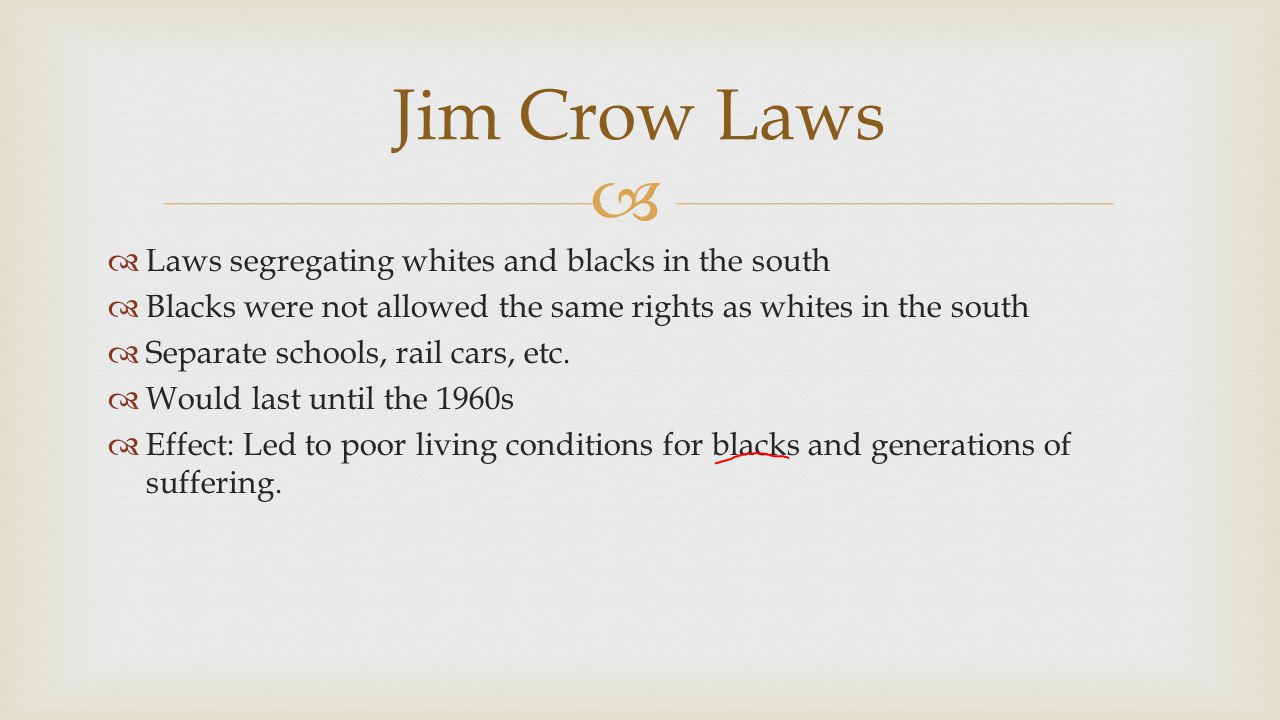   Laws segregating whites and blacks in the south  Blacks were not allowed the same rights as whites in the south  Separate schools, rail cars, et
