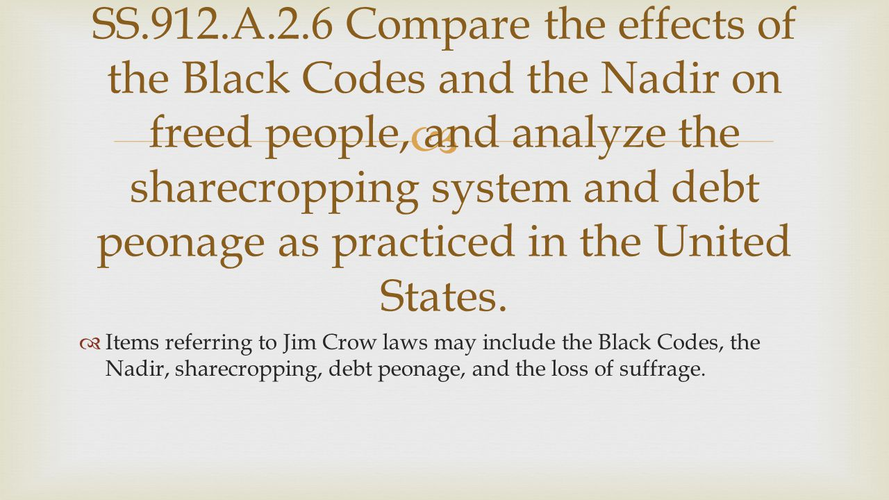   Items referring to Jim Crow laws may include the Black Codes, the Nadir, sharecropping, debt peonage, and the loss of suffrage. SS.912.A.2.6 Compa