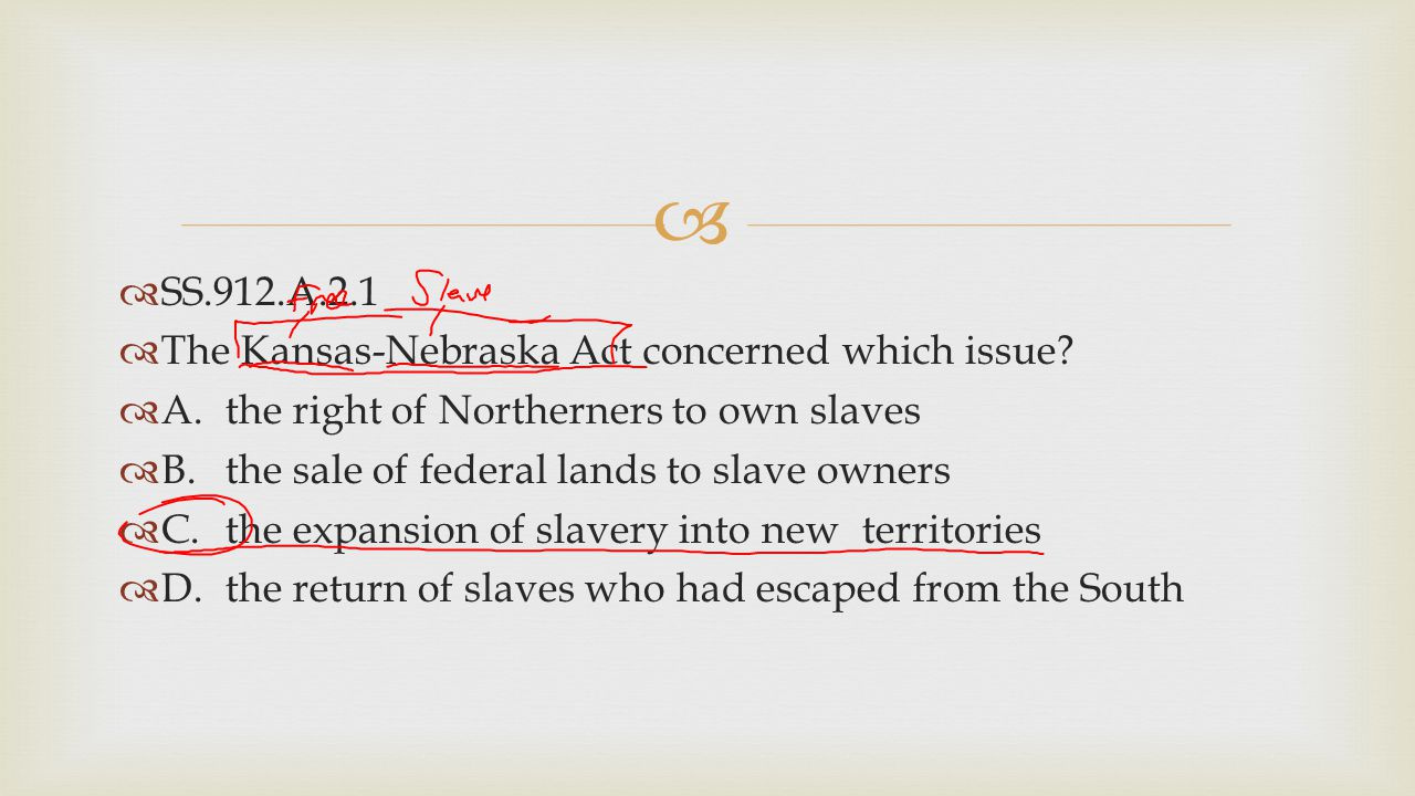   SS.912.A.2.1  The Kansas-Nebraska Act concerned which issue?  A.the right of Northerners to own slaves  B.the sale of federal lands to slave ow