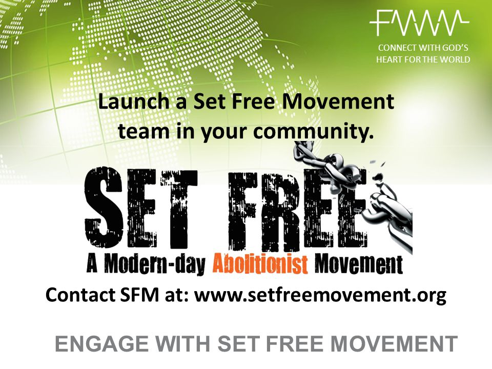 Launch a Set Free Movement team in your community. Contact SFM at: www.setfreemovement.org ENGAGE WITH SET FREE MOVEMENT CONNECT WITH GOD'S HEART FOR
