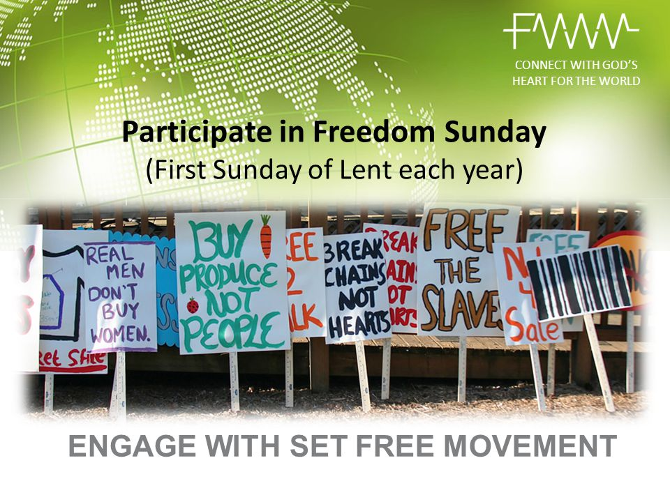 Participate in Freedom Sunday (First Sunday of Lent each year) ENGAGE WITH SET FREE MOVEMENT CONNECT WITH GOD'S HEART FOR THE WORLD