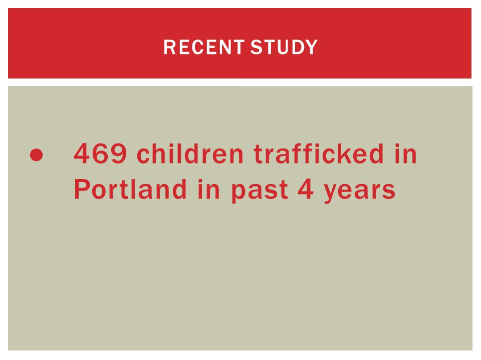 ● 469 children trafficked in Portland in past 4 years RECENT STUDY