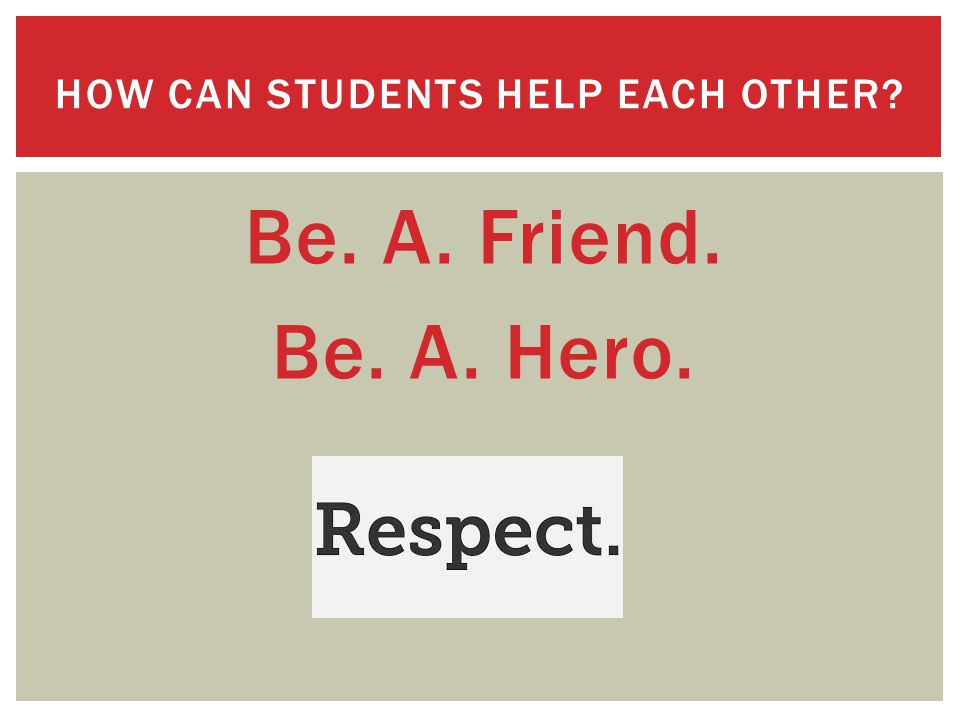 Be. A. Friend. Be. A. Hero. HOW CAN STUDENTS HELP EACH OTHER