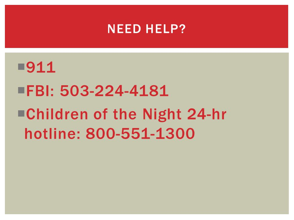  911  FBI: 503-224-4181  Children of the Night 24-hr hotline: 800-551-1300 NEED HELP?