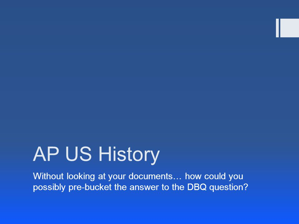 AP US History Without looking at your documents… how could you possibly pre-bucket the answer to the DBQ question