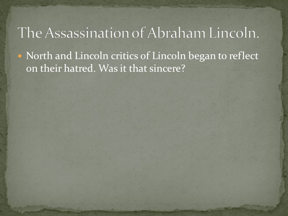 North and Lincoln critics of Lincoln began to reflect on their hatred. Was it that sincere