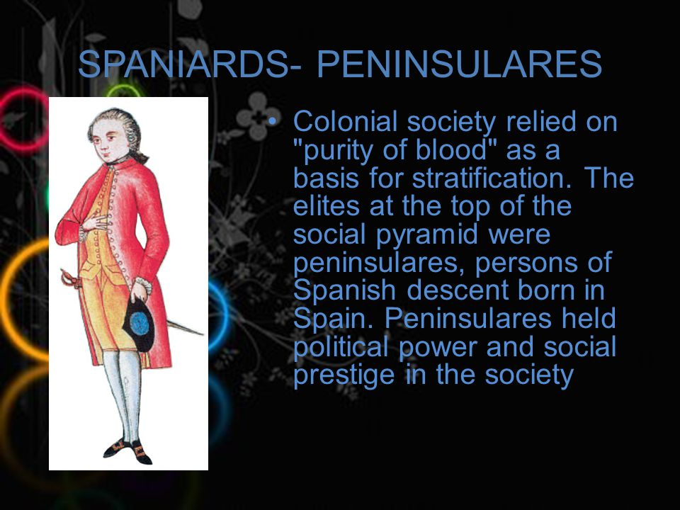 SPANIARDS- PENINSULARES Colonial society relied on purity of blood as a basis for stratification.