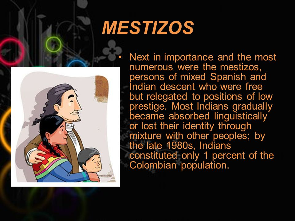 MESTIZOS Next in importance and the most numerous were the mestizos, persons of mixed Spanish and Indian descent who were free but relegated to positions of low prestige.