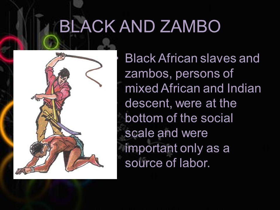 BLACK AND ZAMBO Black African slaves and zambos, persons of mixed African and Indian descent, were at the bottom of the social scale and were important only as a source of labor.