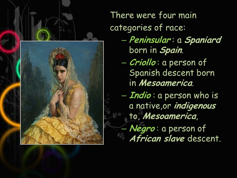 There were four main categories of race: – Peninsular : a Spaniard born in Spain.
