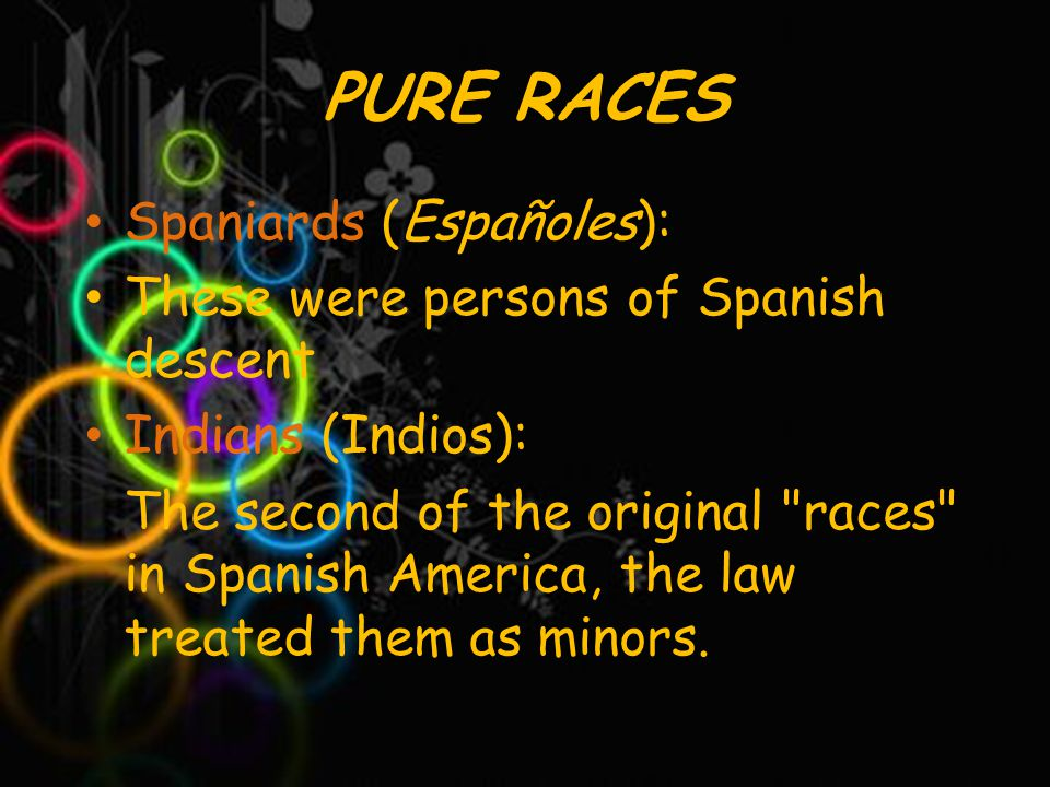 PURE RACES Spaniards (Españoles): These were persons of Spanish descent Indians (Indios): The second of the original races in Spanish America, the law treated them as minors.