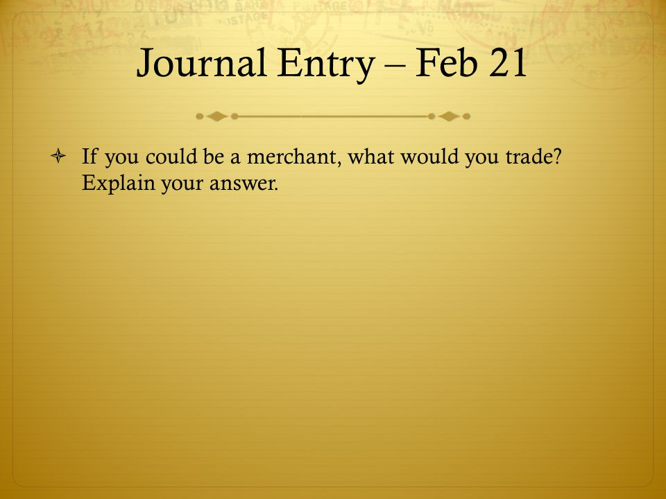 Journal Entry – Feb 21  If you could be a merchant, what would you trade? Explain your answer.