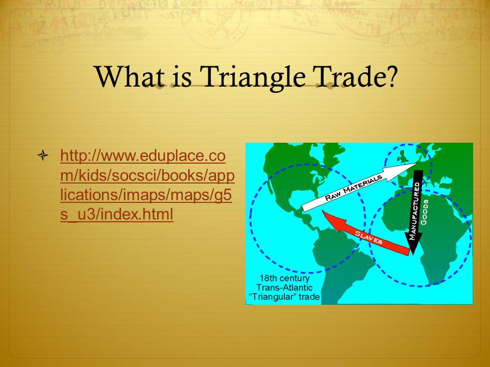 What is Triangle Trade?  http://www.eduplace.co m/kids/socsci/books/app lications/imaps/maps/g5 s_u3/index.html http://www.eduplace.co m/kids/socsci/