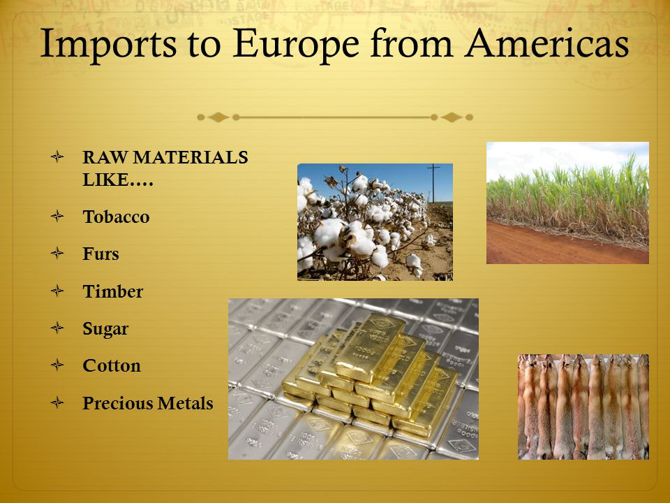 Imports to Europe from Americas  RAW MATERIALS LIKE….  Tobacco  Furs  Timber  Sugar  Cotton  Precious Metals
