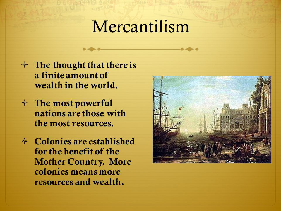 Mercantilism  The thought that there is a finite amount of wealth in the world.  The most powerful nations are those with the most resources.  Colo