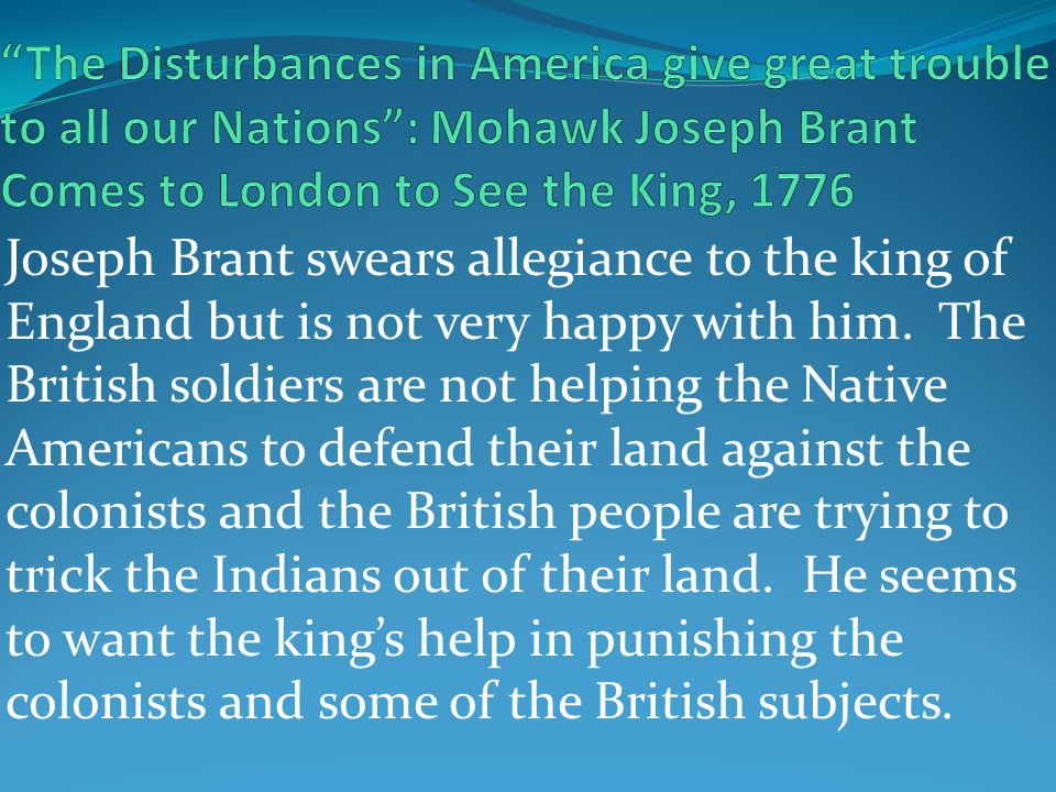 Joseph Brant swears allegiance to the king of England but is not very happy with him. The British soldiers are not helping the Native Americans to def