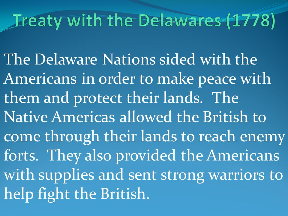 The Delaware Nations sided with the Americans in order to make peace with them and protect their lands.