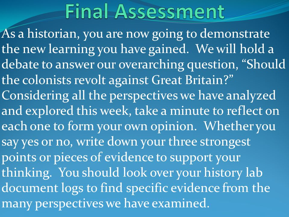 "As a historian, you are now going to demonstrate the new learning you have gained. We will hold a debate to answer our overarching question, ""Should t"