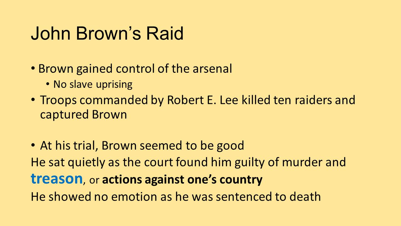 John Brown's Raid Brown gained control of the arsenal No slave uprising Troops commanded by Robert E. Lee killed ten raiders and captured Brown At his