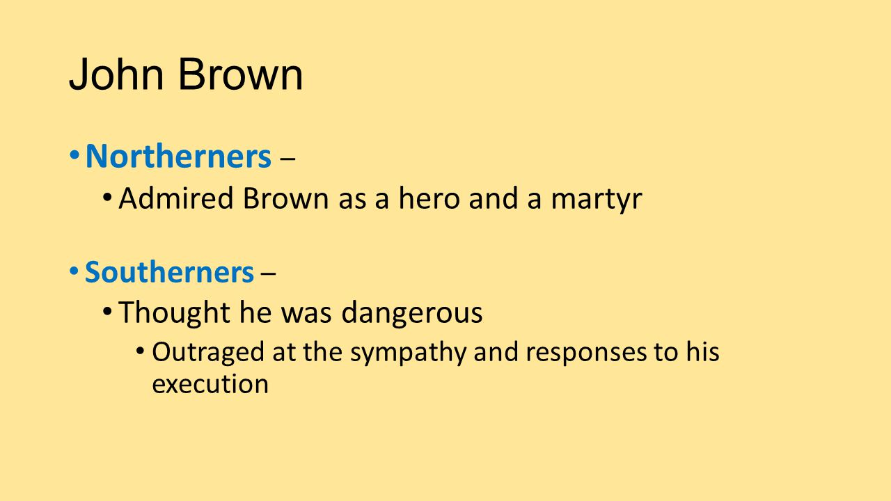 John Brown Northerners – Admired Brown as a hero and a martyr Southerners – Thought he was dangerous Outraged at the sympathy and responses to his exe