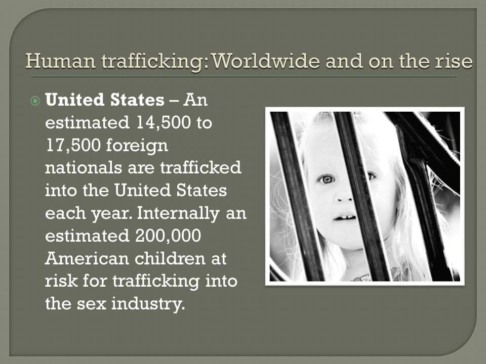  United States – An estimated 14,500 to 17,500 foreign nationals are trafficked into the United States each year.