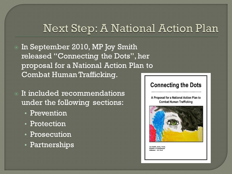  In September 2010, MP Joy Smith released Connecting the Dots , her proposal for a National Action Plan to Combat Human Trafficking.