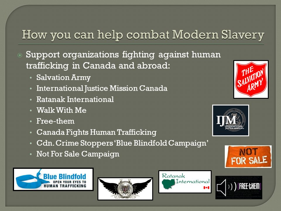  Support organizations fighting against human trafficking in Canada and abroad: Salvation Army International Justice Mission Canada Ratanak International Walk With Me Free-them Canada Fights Human Trafficking Cdn.