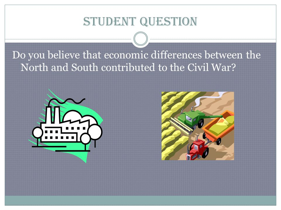 Student Question Do you believe that economic differences between the North and South contributed to the Civil War?
