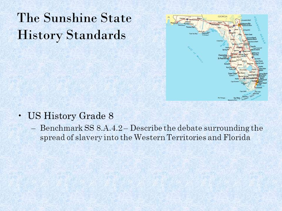 The Sunshine State History Standards US History Grade 8 –Benchmark SS 8.A.4.2 – Describe the debate surrounding the spread of slavery into the Western Territories and Florida