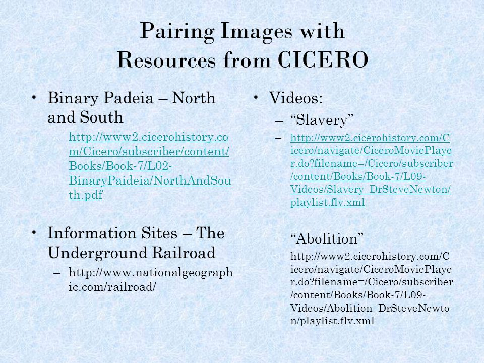 Pairing Images with Resources from CICERO Binary Padeia – North and South –http://www2.cicerohistory.co m/Cicero/subscriber/content/ Books/Book-7/L02- BinaryPaideia/NorthAndSou th.pdfhttp://www2.cicerohistory.co m/Cicero/subscriber/content/ Books/Book-7/L02- BinaryPaideia/NorthAndSou th.pdf Information Sites – The Underground Railroad –http://www.nationalgeograph ic.com/railroad/ Videos: – Slavery –http://www2.cicerohistory.com/C icero/navigate/CiceroMoviePlaye r.do filename=/Cicero/subscriber /content/Books/Book-7/L09- Videos/Slavery_DrSteveNewton/ playlist.flv.xmlhttp://www2.cicerohistory.com/C icero/navigate/CiceroMoviePlaye r.do filename=/Cicero/subscriber /content/Books/Book-7/L09- Videos/Slavery_DrSteveNewton/ playlist.flv.xml – Abolition –http://www2.cicerohistory.com/C icero/navigate/CiceroMoviePlaye r.do filename=/Cicero/subscriber /content/Books/Book-7/L09- Videos/Abolition_DrSteveNewto n/playlist.flv.xml