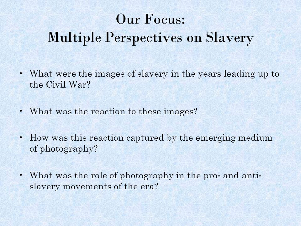 Our Focus: Multiple Perspectives on Slavery What were the images of slavery in the years leading up to the Civil War.