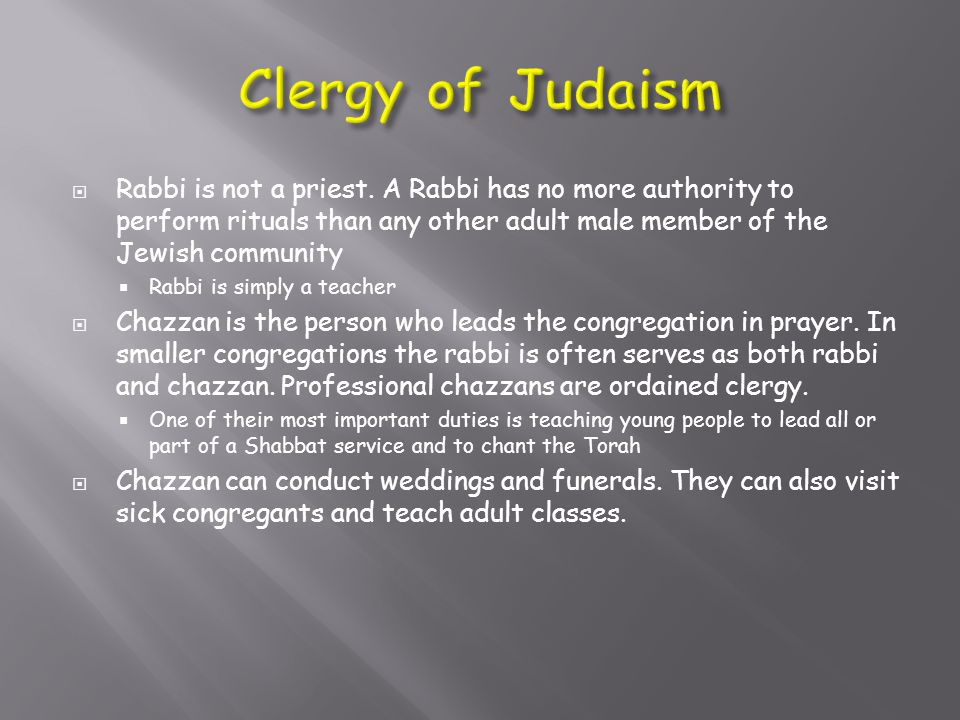  Rabbi is not a priest. A Rabbi has no more authority to perform rituals than any other adult male member of the Jewish community  Rabbi is simply a
