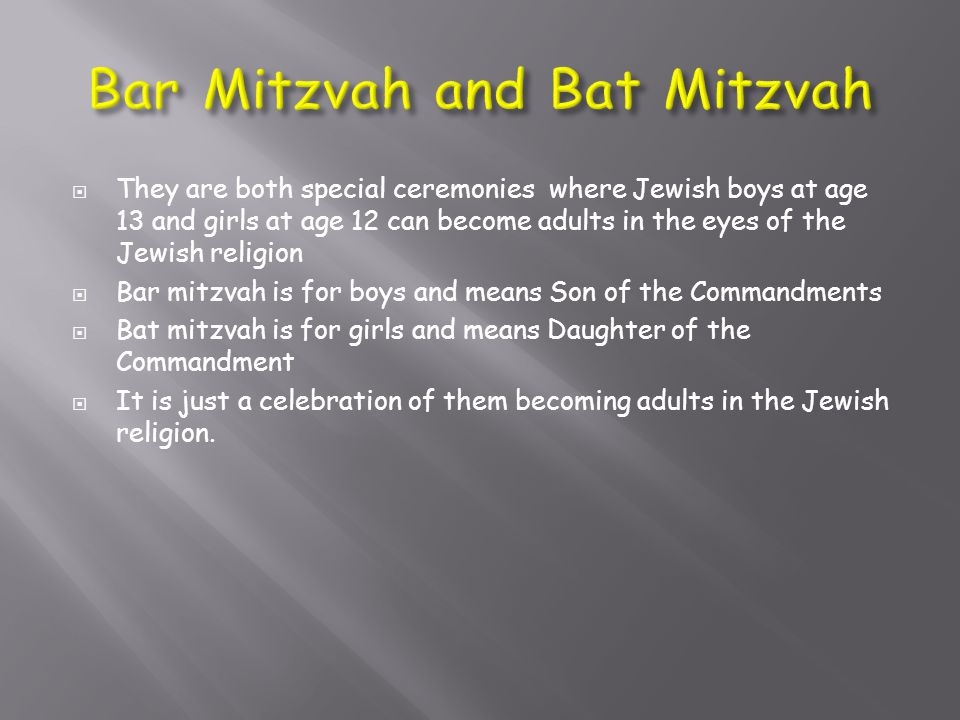  They are both special ceremonies where Jewish boys at age 13 and girls at age 12 can become adults in the eyes of the Jewish religion  Bar mitzvah
