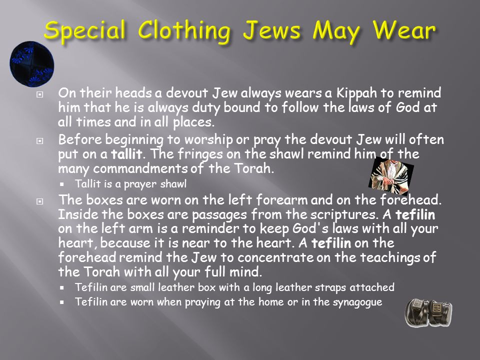  On their heads a devout Jew always wears a Kippah to remind him that he is always duty bound to follow the laws of God at all times and in all places.