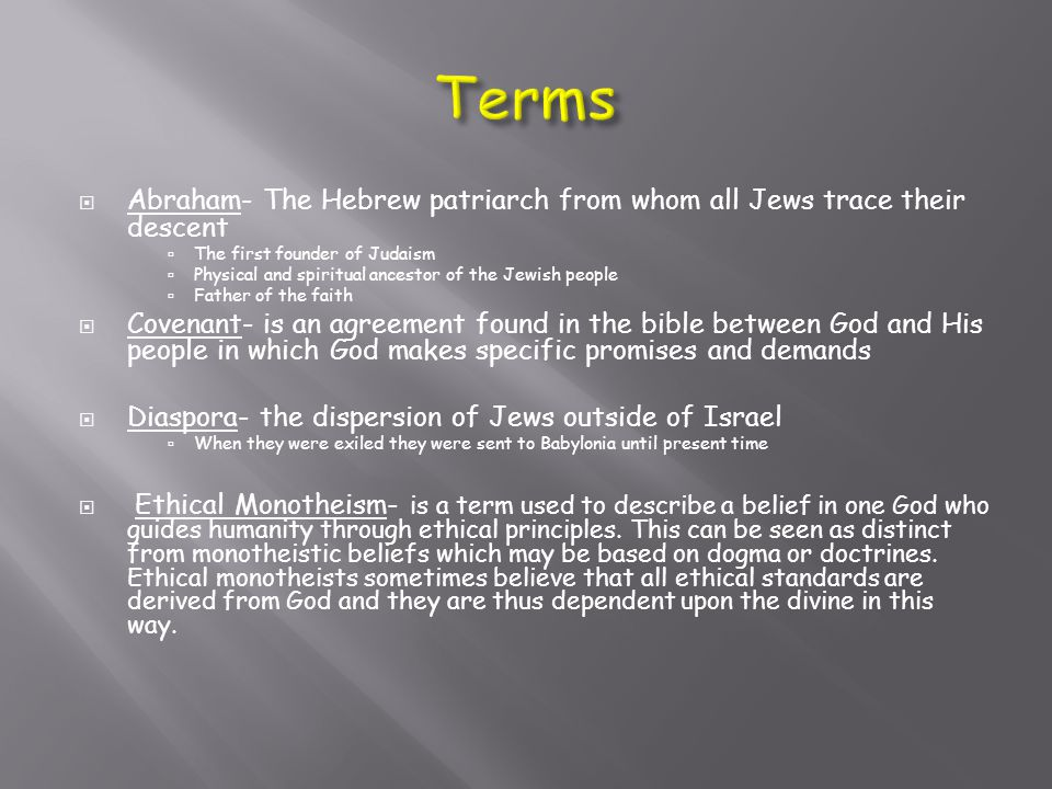  Abraham- The Hebrew patriarch from whom all Jews trace their descent  The first founder of Judaism  Physical and spiritual ancestor of the Jewish people  Father of the faith  Covenant- is an agreement found in the bible between God and His people in which God makes specific promises and demands  Diaspora- the dispersion of Jews outside of Israel  When they were exiled they were sent to Babylonia until present time  Ethical Monotheism- is a term used to describe a belief in one God who guides humanity through ethical principles.