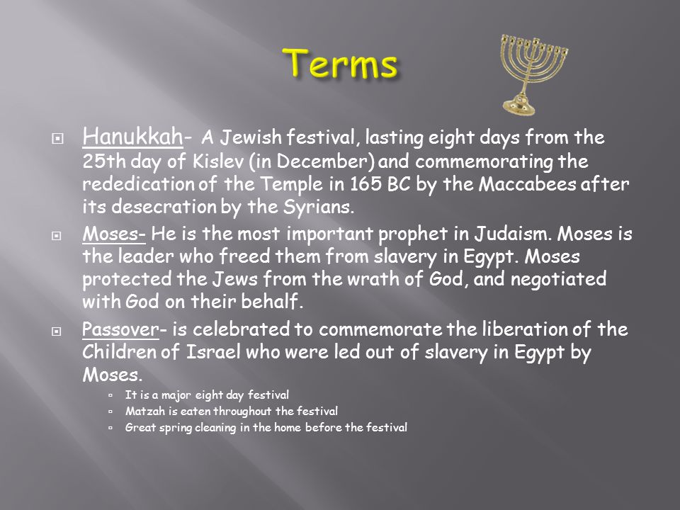  Hanukkah- A Jewish festival, lasting eight days from the 25th day of Kislev (in December) and commemorating the rededication of the Temple in 165 BC by the Maccabees after its desecration by the Syrians.