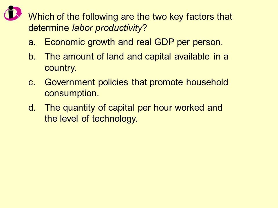 Which of the following are the two key factors that determine labor productivity.