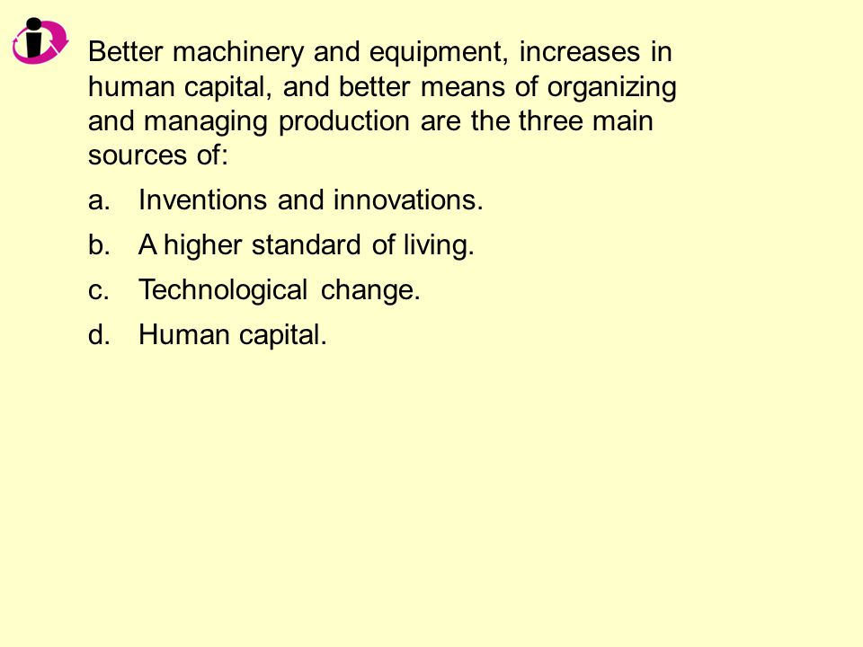 Better machinery and equipment, increases in human capital, and better means of organizing and managing production are the three main sources of: a.Inventions and innovations.