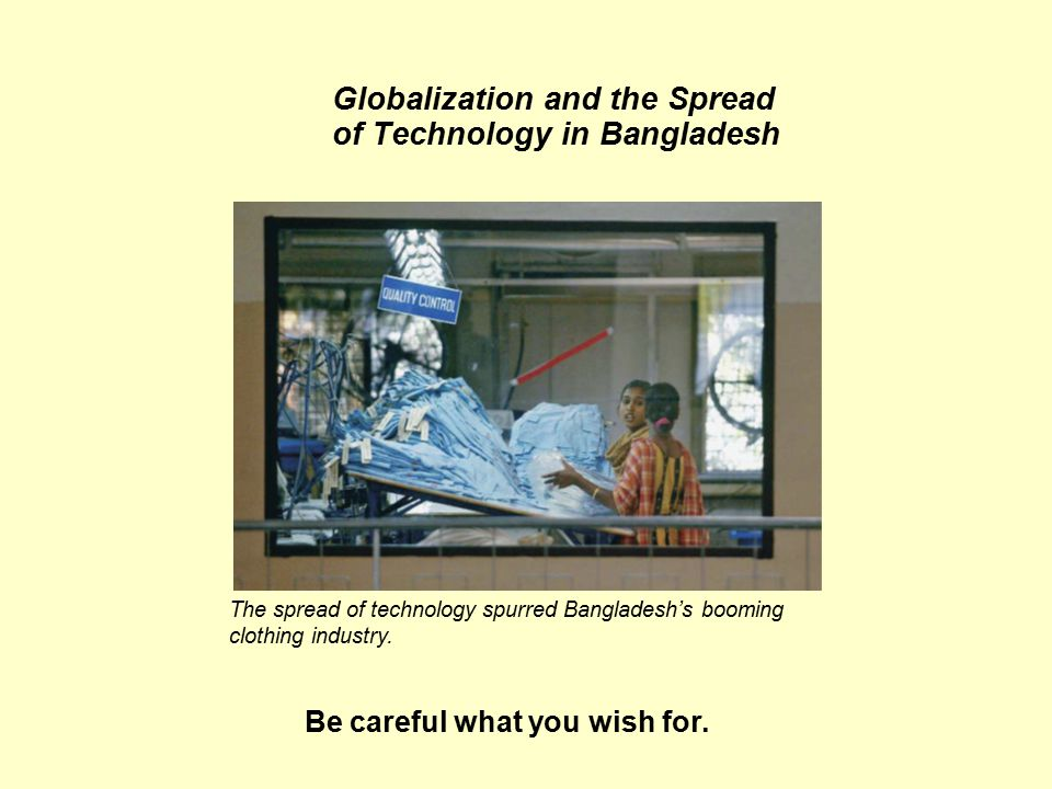 Globalization and the Spread of Technology in Bangladesh The spread of technology spurred Bangladesh's booming clothing industry.