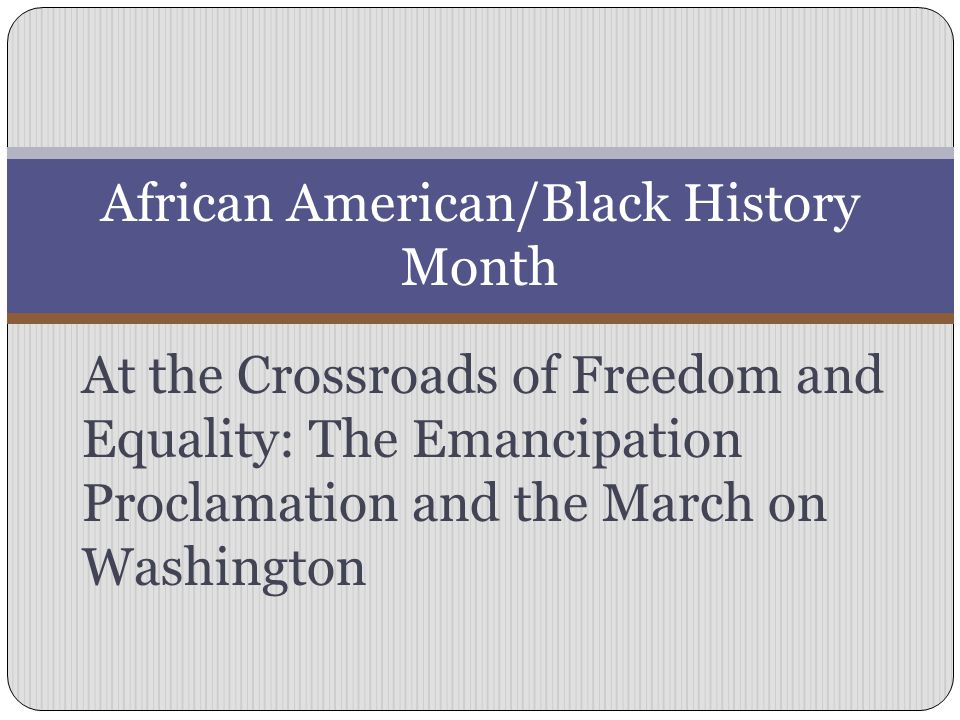 At the Crossroads of Freedom and Equality: The Emancipation Proclamation and the March on Washington African American/Black History Month
