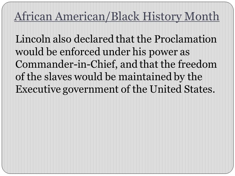 African American/Black History Month Lincoln also declared that the Proclamation would be enforced under his power as Commander-in-Chief, and that the freedom of the slaves would be maintained by the Executive government of the United States.