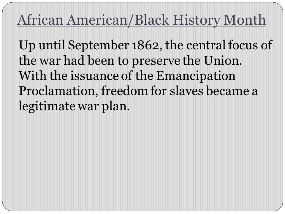 African American/Black History Month Up until September 1862, the central focus of the war had been to preserve the Union.