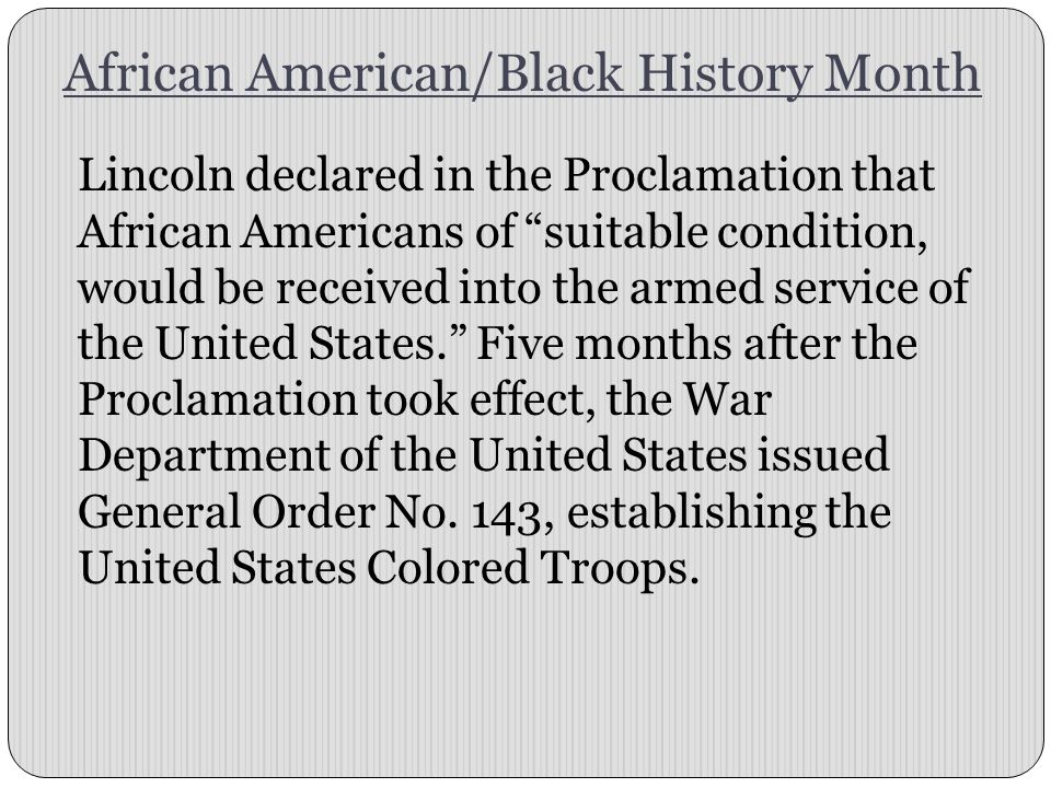 "African American/Black History Month Lincoln declared in the Proclamation that African Americans of ""suitable condition, would be received into the ar"